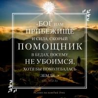 «Бог нам прибежище и сила, скорый помощник в бедах, посему не убоимся, хотя бы поколебалась земля, и горы двинулись в сердце морей» (Пс. 45:2-3)