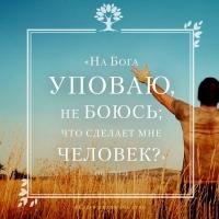 «На Бога уповаю, не боюсь; что сделает мне человек?» (Пс. 55:12)