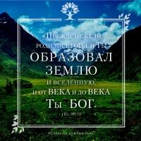 «Прежде нежели родились горы, и Ты образовал землю и вселенную, и от века и до века Ты — Бог» (Пс. 89:3)